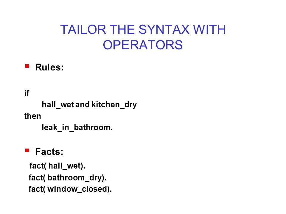 TAILOR THE SYNTAX WITH OPERATORS  Rules: if hall_wet and kitchen_dry then leak_in_bathroom.  Facts: fact( hall_wet). fact( bathroom_dry). fact( wind