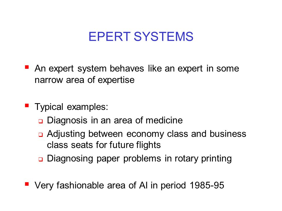 EPERT SYSTEMS  An expert system behaves like an expert in some narrow area of expertise  Typical examples:  Diagnosis in an area of medicine  Adju