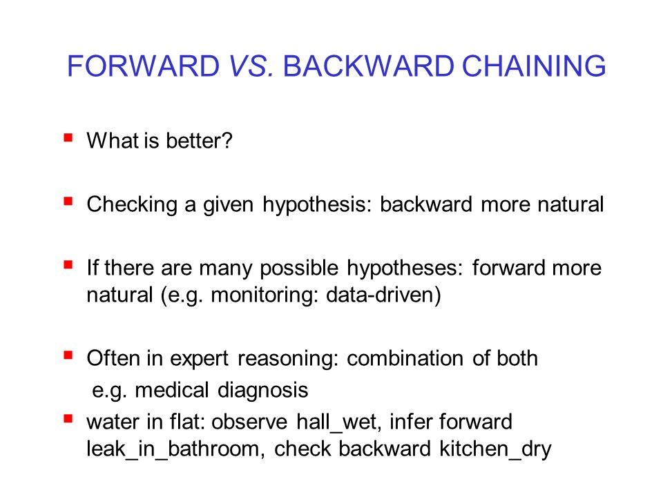 FORWARD VS. BACKWARD CHAINING  What is better?  Checking a given hypothesis: backward more natural  If there are many possible hypotheses: forward