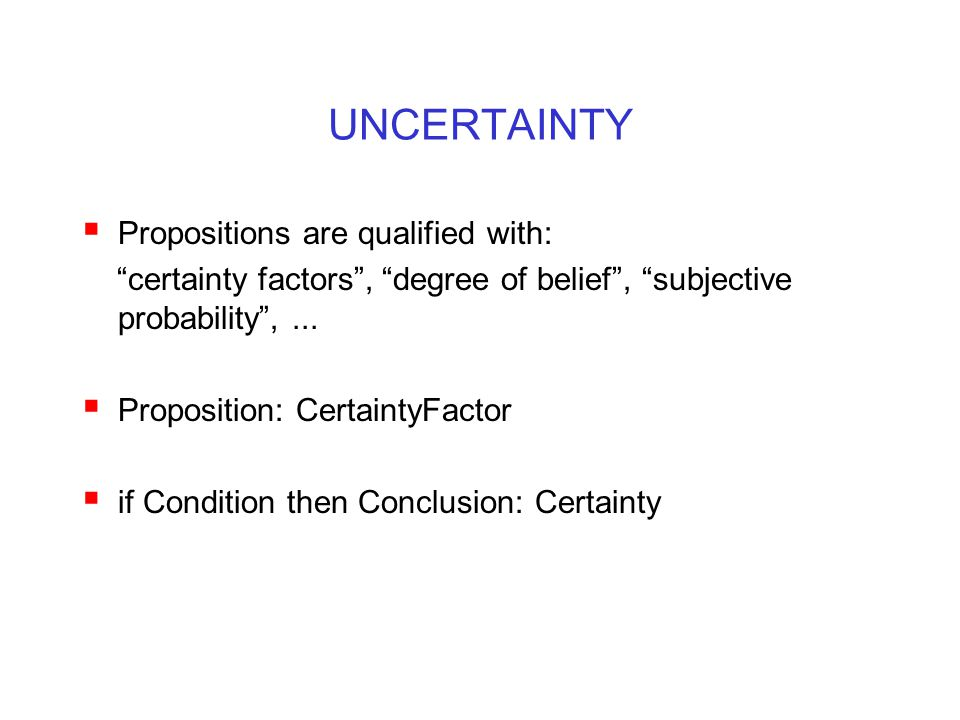"""UNCERTAINTY  Propositions are qualified with: """"certainty factors"""", """"degree of belief"""", """"subjective probability"""",...  Proposition: CertaintyFactor """