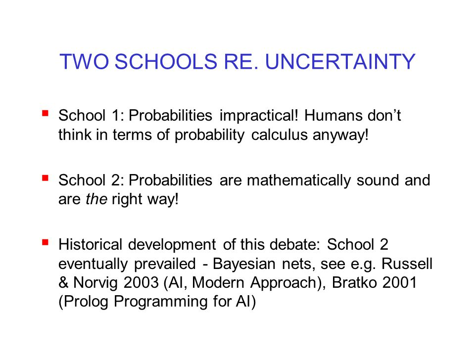 TWO SCHOOLS RE. UNCERTAINTY  School 1: Probabilities impractical! Humans don't think in terms of probability calculus anyway!  School 2: Probabiliti