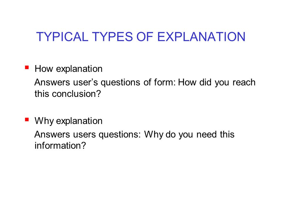 TYPICAL TYPES OF EXPLANATION  How explanation Answers user's questions of form: How did you reach this conclusion?  Why explanation Answers users qu