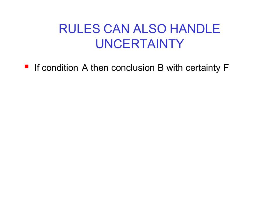 RULES CAN ALSO HANDLE UNCERTAINTY  If condition A then conclusion B with certainty F