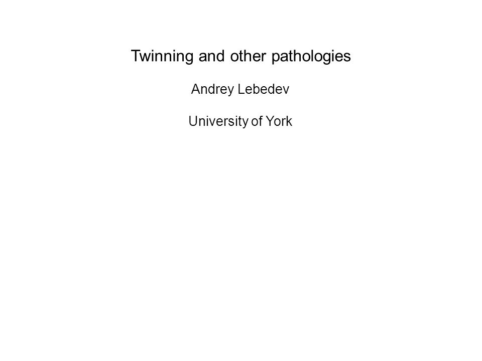 Twinning and other pathologies Andrey Lebedev University of York