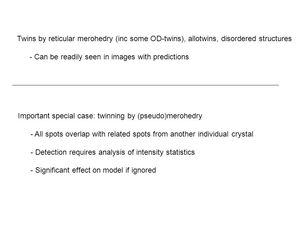 Important special case: twinning by (pseudo)merohedry - All spots overlap with related spots from another individual crystal - Detection requires analysis of intensity statistics - Significant effect on model if ignored Twins by reticular merohedry (inc some OD-twins), allotwins, disordered structures - Can be readily seen in images with predictions