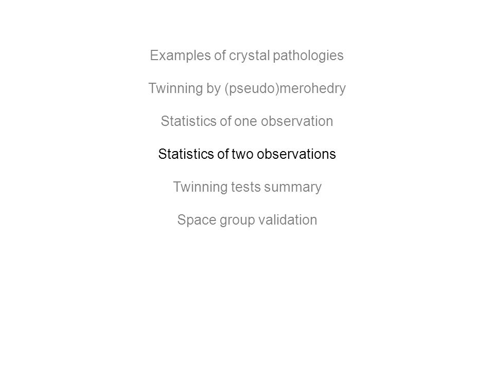 Examples of crystal pathologies Twinning by (pseudo)merohedry Statistics of one observation Statistics of two observations Twinning tests summary Space group validation