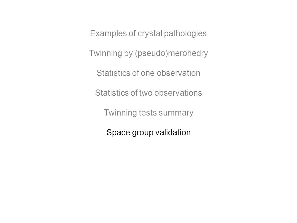 Examples of crystal pathologies Twinning by (pseudo)merohedry Statistics of one observation Statistics of two observations Twinning tests summary Spac
