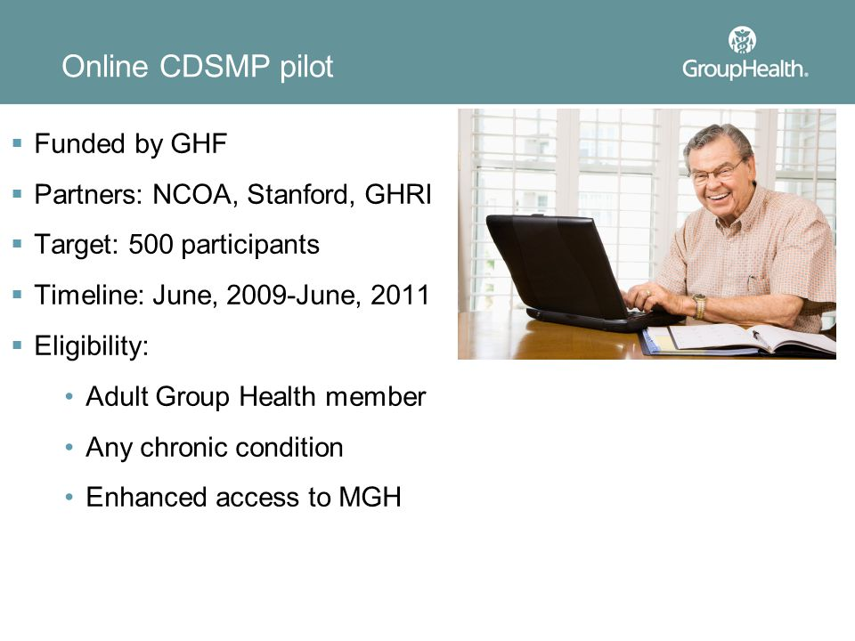Online CDSMP pilot  Funded by GHF  Partners: NCOA, Stanford, GHRI  Target: 500 participants  Timeline: June, 2009-June, 2011  Eligibility: Adult Group Health member Any chronic condition Enhanced access to MGH