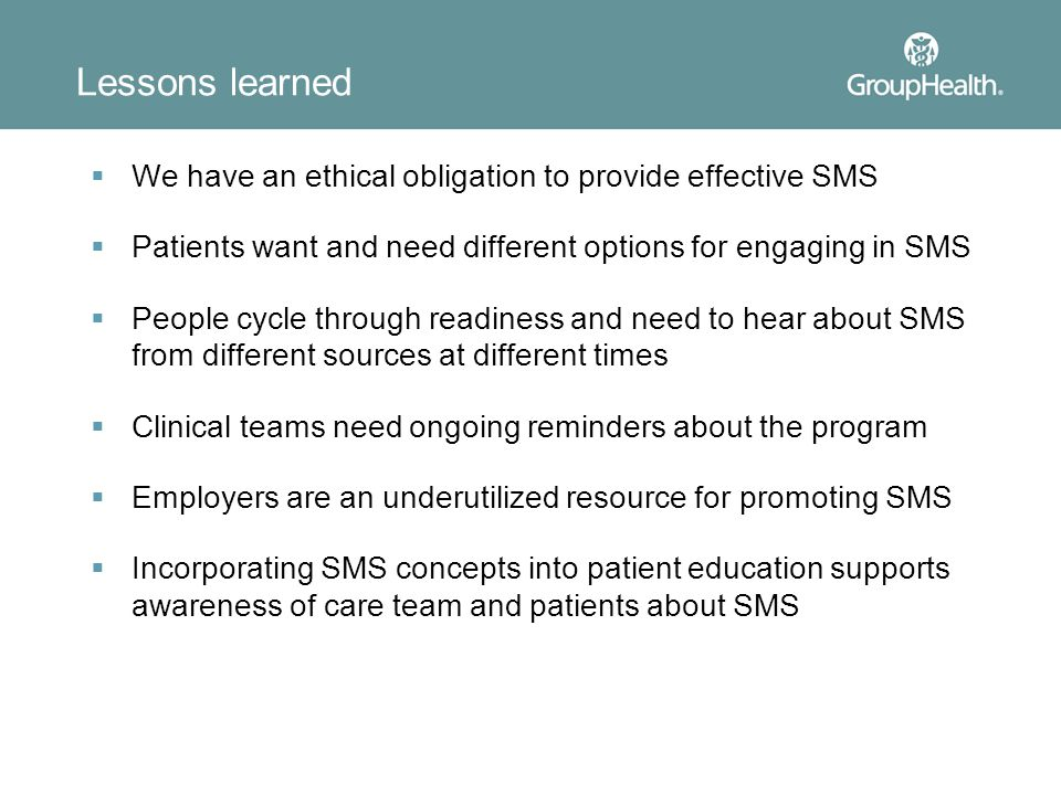 Lessons learned  We have an ethical obligation to provide effective SMS  Patients want and need different options for engaging in SMS  People cycle through readiness and need to hear about SMS from different sources at different times  Clinical teams need ongoing reminders about the program  Employers are an underutilized resource for promoting SMS  Incorporating SMS concepts into patient education supports awareness of care team and patients about SMS