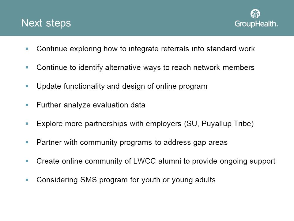 Next steps  Continue exploring how to integrate referrals into standard work  Continue to identify alternative ways to reach network members  Update functionality and design of online program  Further analyze evaluation data  Explore more partnerships with employers (SU, Puyallup Tribe)  Partner with community programs to address gap areas  Create online community of LWCC alumni to provide ongoing support  Considering SMS program for youth or young adults