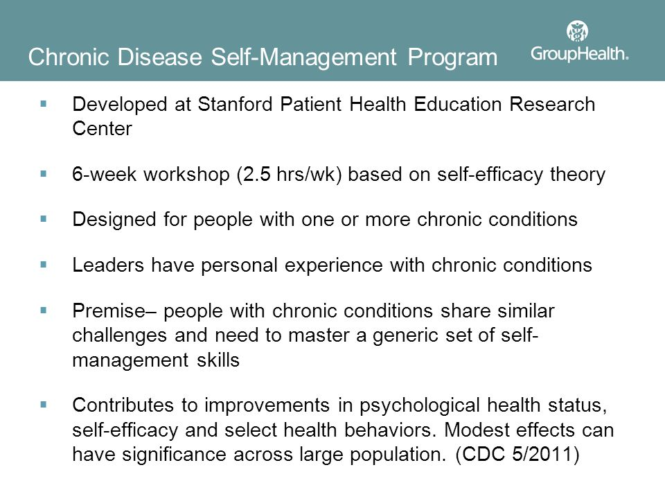 Chronic Disease Self-Management Program  Developed at Stanford Patient Health Education Research Center  6-week workshop (2.5 hrs/wk) based on self-efficacy theory  Designed for people with one or more chronic conditions  Leaders have personal experience with chronic conditions  Premise– people with chronic conditions share similar challenges and need to master a generic set of self- management skills  Contributes to improvements in psychological health status, self-efficacy and select health behaviors.