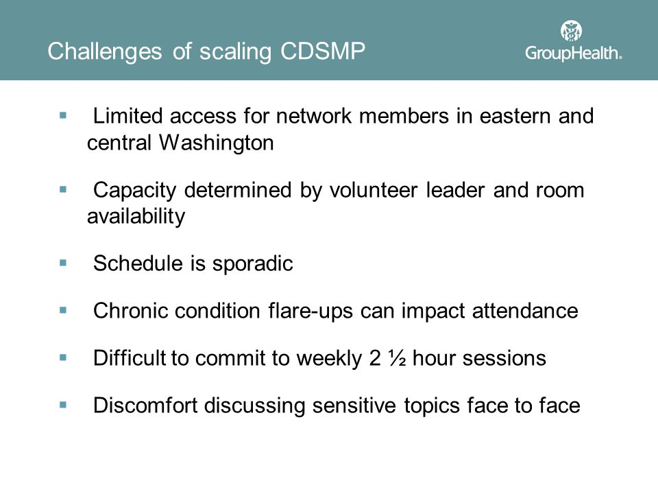 Challenges of scaling CDSMP  Limited access for network members in eastern and central Washington  Capacity determined by volunteer leader and room availability  Schedule is sporadic  Chronic condition flare-ups can impact attendance  Difficult to commit to weekly 2 ½ hour sessions  Discomfort discussing sensitive topics face to face