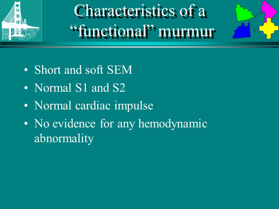 Characteristics of a functional murmur Short and soft SEM Normal S1 and S2 Normal cardiac impulse No evidence for any hemodynamic abnormality