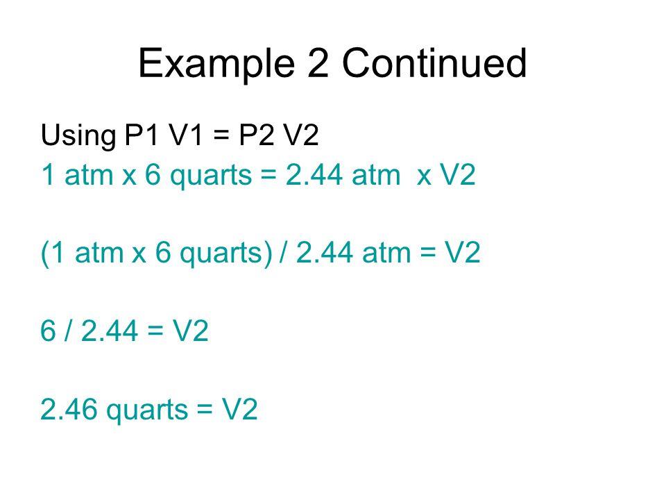 Example 2 Continued Using P1 V1 = P2 V2 1 atm x 6 quarts = 2.44 atm x V2 (1 atm x 6 quarts) / 2.44 atm = V2 6 / 2.44 = V2 2.46 quarts = V2