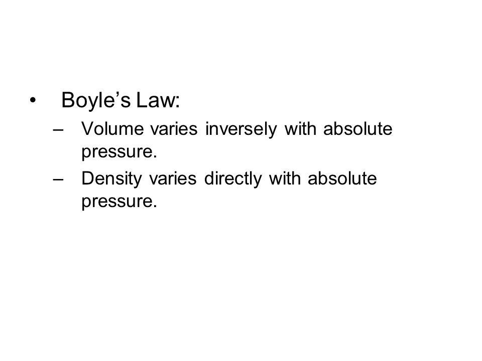 Boyle's Law: –Volume varies inversely with absolute pressure.