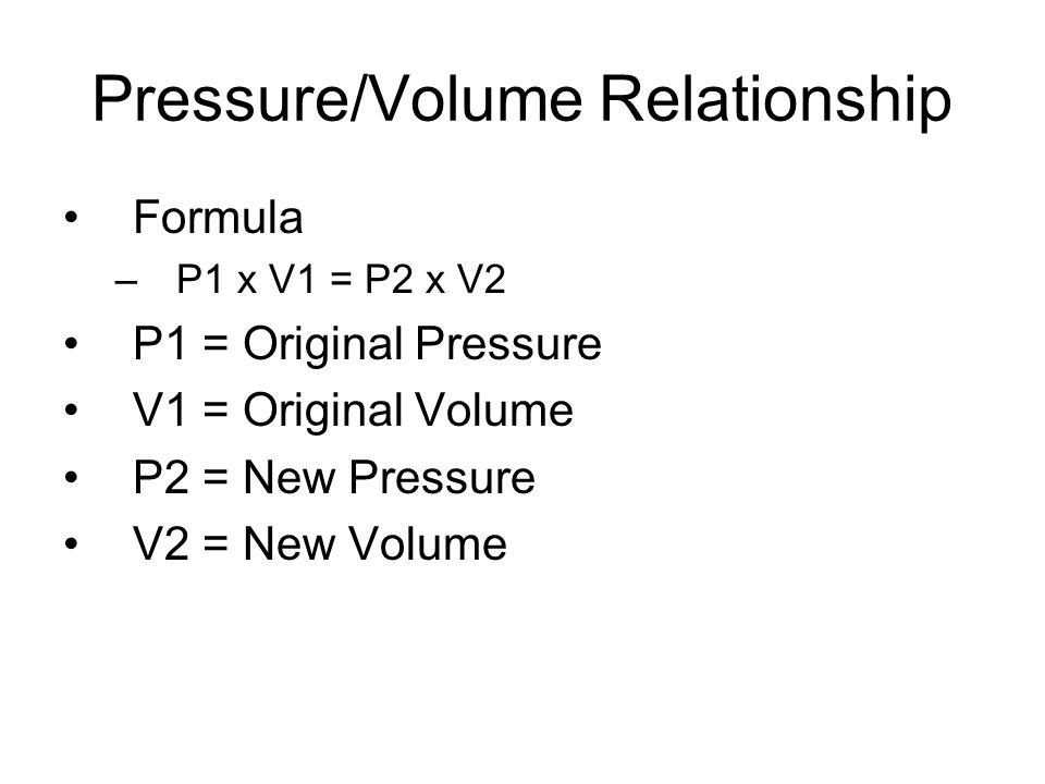 Pressure/Volume Relationship Formula –P1 x V1 = P2 x V2 P1 = Original Pressure V1 = Original Volume P2 = New Pressure V2 = New Volume