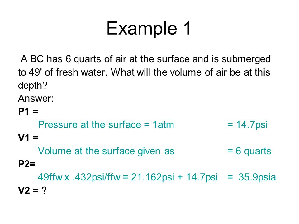 Example 1 A BC has 6 quarts of air at the surface and is submerged to 49 of fresh water.