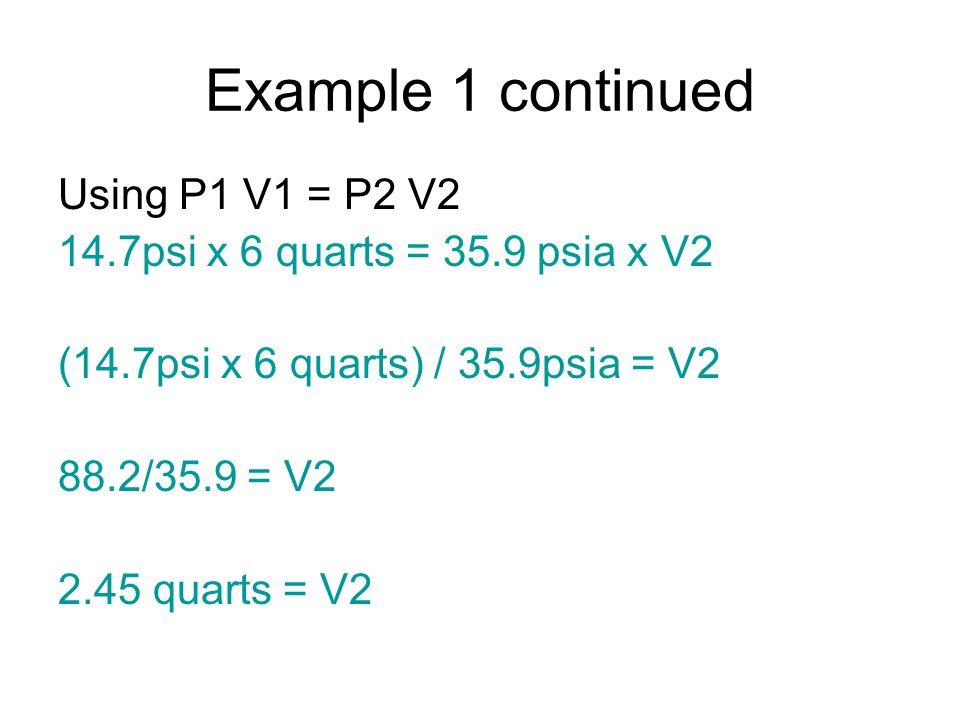 Example 1 continued Using P1 V1 = P2 V2 14.7psi x 6 quarts = 35.9 psia x V2 (14.7psi x 6 quarts) / 35.9psia = V2 88.2/35.9 = V2 2.45 quarts = V2
