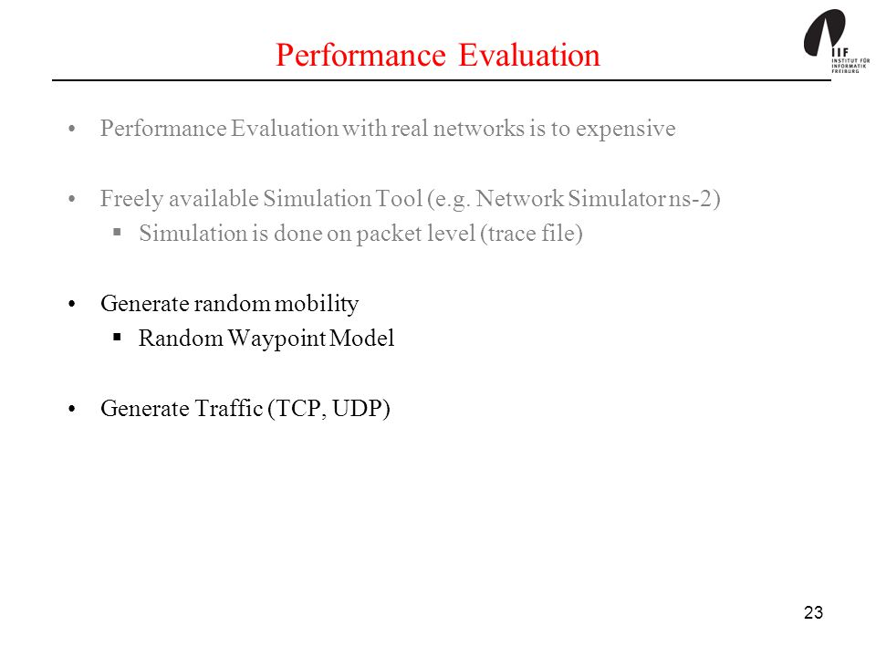 23 Performance Evaluation Performance Evaluation with real networks is to expensive Freely available Simulation Tool (e.g. Network Simulator ns-2)  S