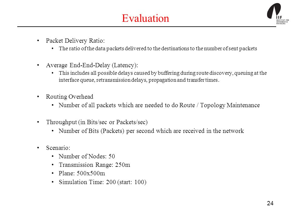 24 Evaluation Packet Delivery Ratio: The ratio of the data packets delivered to the destinations to the number of sent packets Average End-End-Delay (