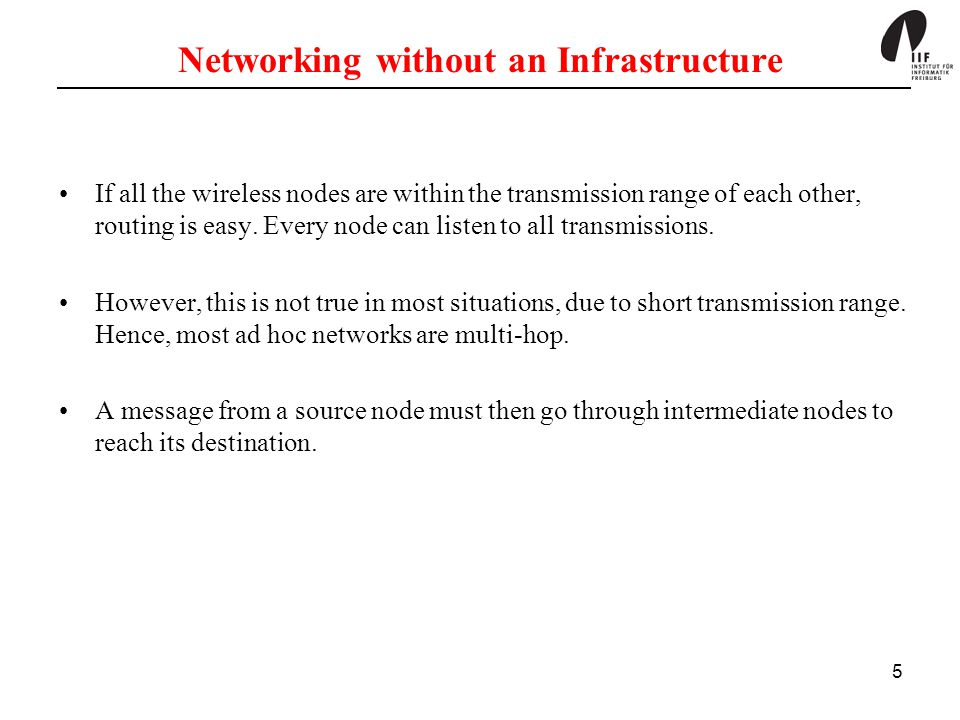 5 Networking without an Infrastructure If all the wireless nodes are within the transmission range of each other, routing is easy. Every node can list