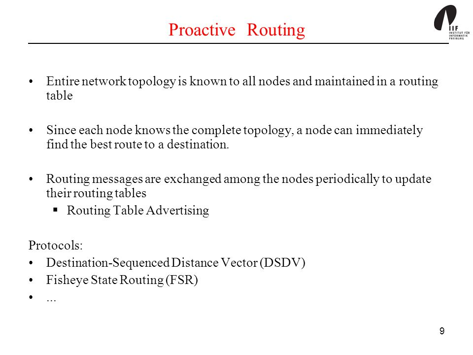 9 Proactive Routing Entire network topology is known to all nodes and maintained in a routing table Since each node knows the complete topology, a nod