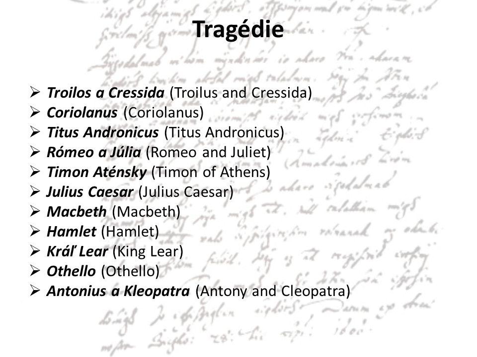 Tragédie  Troilos a Cressida (Troilus and Cressida)  Coriolanus (Coriolanus)  Titus Andronicus (Titus Andronicus)  Rómeo a Júlia (Romeo and Juliet)  Timon Aténsky (Timon of Athens)  Julius Caesar (Julius Caesar)  Macbeth (Macbeth)  Hamlet (Hamlet)  Kráľ Lear (King Lear)  Othello (Othello)  Antonius a Kleopatra (Antony and Cleopatra)