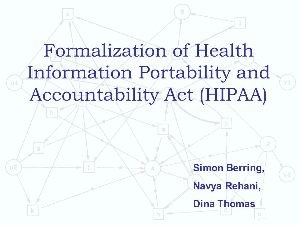 Formalization of Health Information Portability and Accountability Act (HIPAA) Simon Berring, Navya Rehani, Dina Thomas