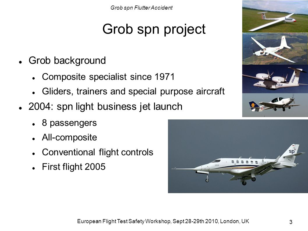 Grob spn Flutter Accident European Flight Test Safety Workshop, Sept 28-29th 2010, London, UK 14 P1 and P3 findings after accident P1 flight ops restarted after 2 ½ months Loose mass balances discovered during a preflight inspection; repaired with bolts fixing mass balance to structure P3 design changes Met the short field - long range performance specification Less balance mass in elevator horn; distributed mass balances along elevator leading edge However, there still was a flutter problem...