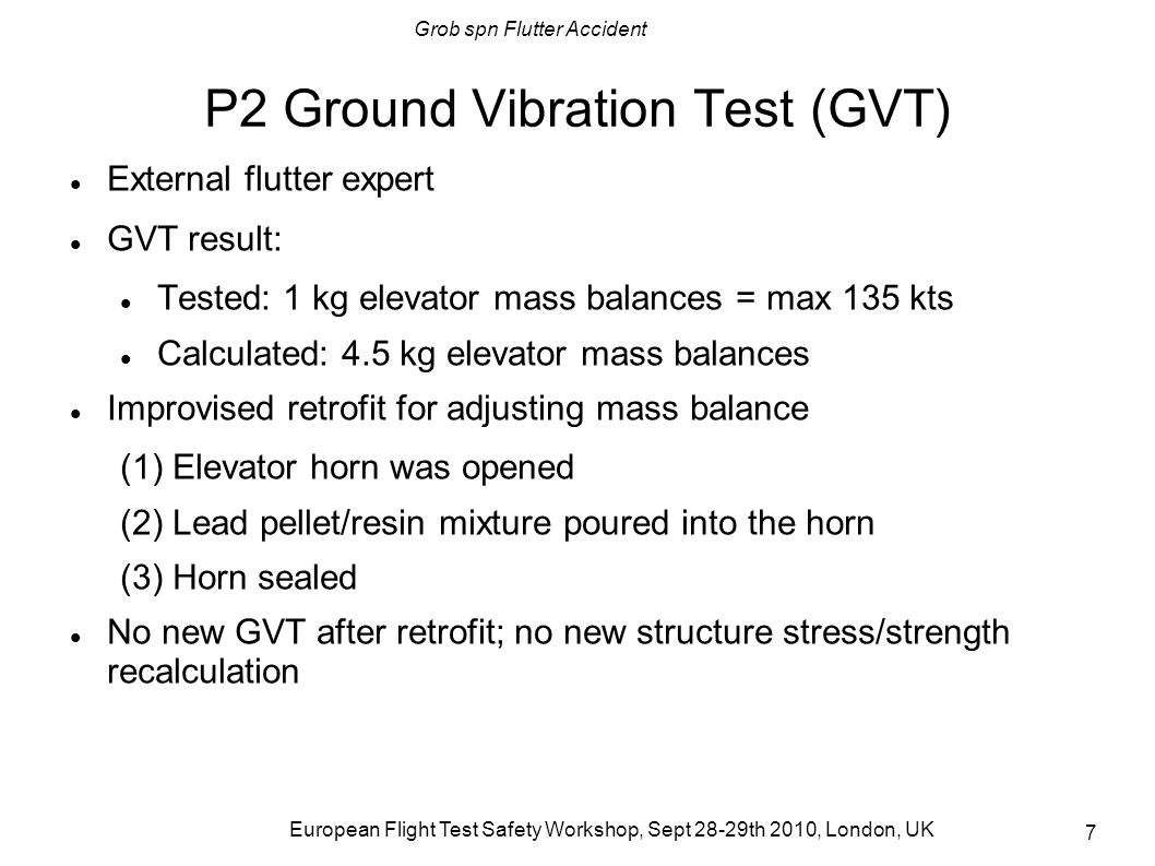 Grob spn Flutter Accident European Flight Test Safety Workshop, Sept 28-29th 2010, London, UK 8 P2 envelope Data received per Telefax from flutter expert Limit 297 kts with 4.5 kg elevator mass balances Similar situation to P1 initial envelope – the limit was considered preliminary pending more data Data accepted with no further questions Certification speeds Vc Vmo 270 Vd 1.25Vc 338 Vflutter_min 1.2Vd 406 P2 Vmax 297