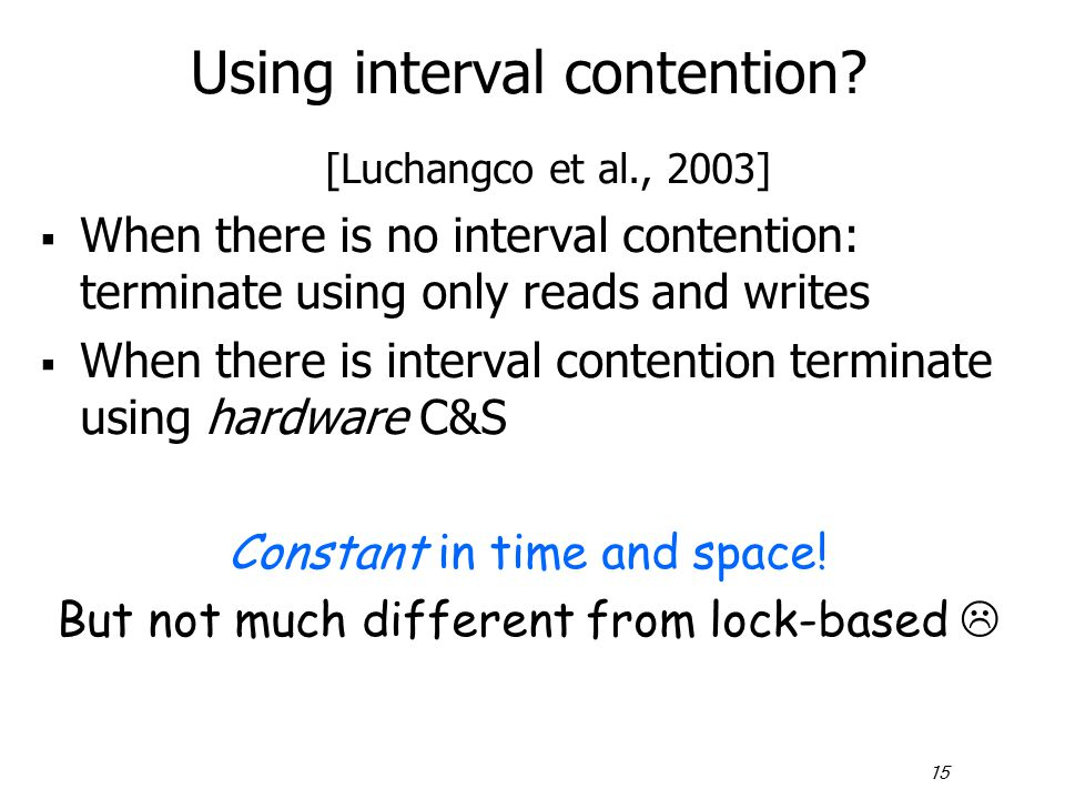 15 Using interval contention? [Luchangco et al., 2003]  When there is no interval contention: terminate using only reads and writes  When there is i