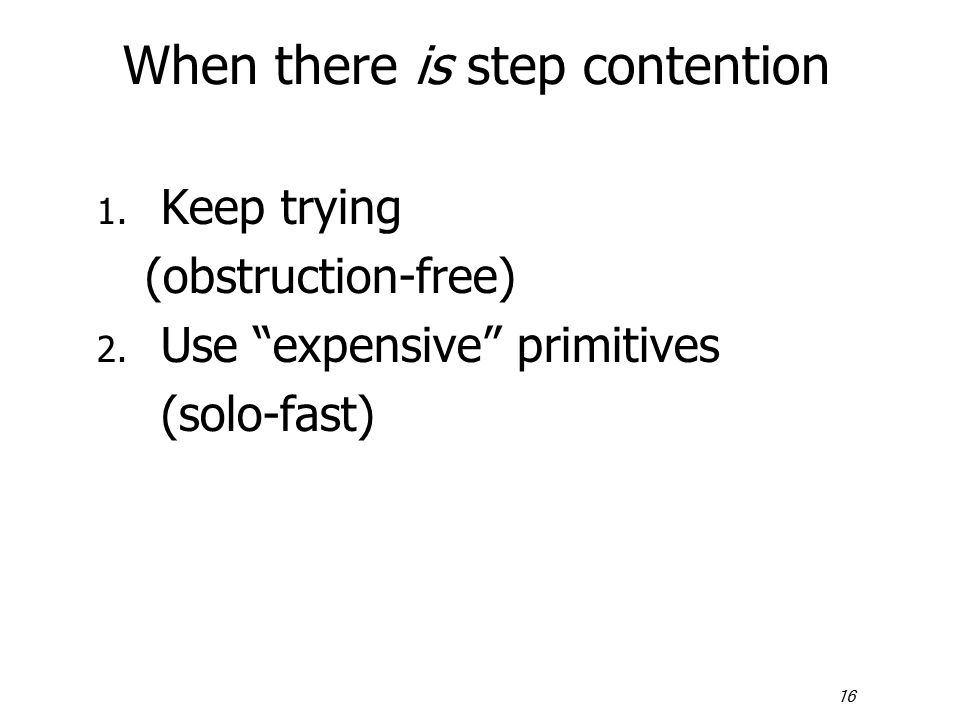 "16 When there is step contention 1. Keep trying (obstruction-free) 2. Use ""expensive"" primitives (solo-fast)"