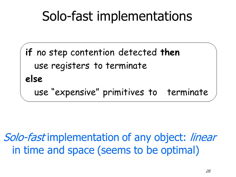 26 Solo-fast implementations Solo-fast implementation of any object: linear in time and space (seems to be optimal) if no step contention detected the