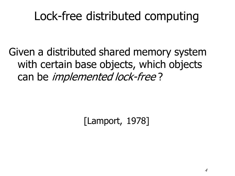 4 Lock-free distributed computing Given a distributed shared memory system with certain base objects, which objects can be implemented lock-free ? [La