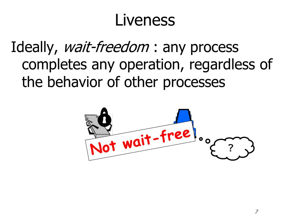 7 Liveness Ideally, wait-freedom : any process completes any operation, regardless of the behavior of other processes ? Not wait-free