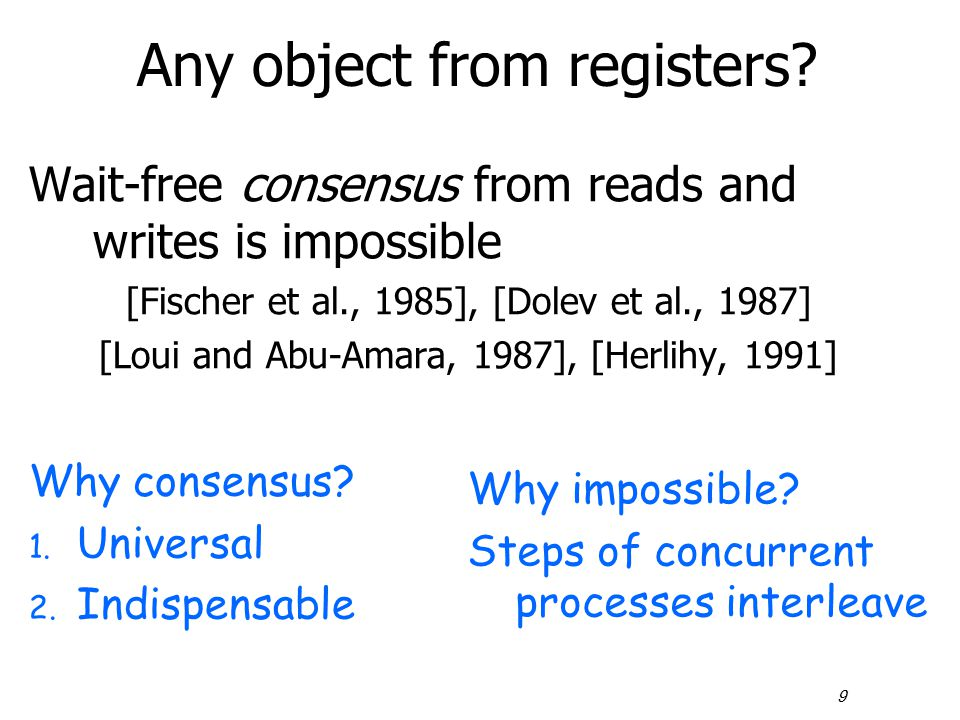 9 Any object from registers? Wait-free consensus from reads and writes is impossible [Fischer et al., 1985], [Dolev et al., 1987] [Loui and Abu-Amara,