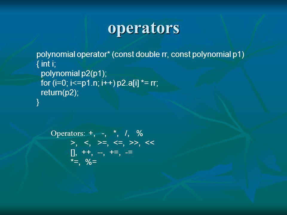 operators polynomial operator* (const double rr, const polynomial p1) { int i; polynomial p2(p1); for (i=0; i<=p1.n; i++) p2.a[i] *= rr; return(p2); } Operators: +, -, *, /, % >, =, >, << [], ++, --, +=, -= *=, %=