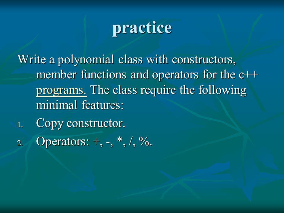 practice Write a polynomial class with constructors, member functions and operators for the c++ programs. The class require the following minimal feat