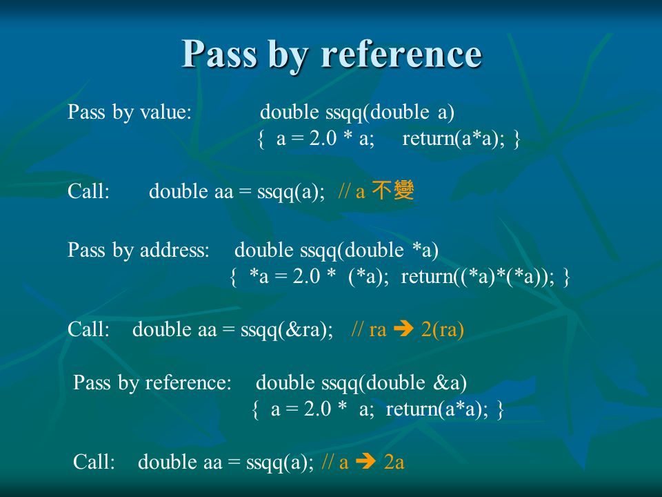 Pass by reference Pass by value: double ssqq(double a) { a = 2.0 * a; return(a*a); } Call: double aa = ssqq(a); // a 不變 Pass by address: double ssqq(d