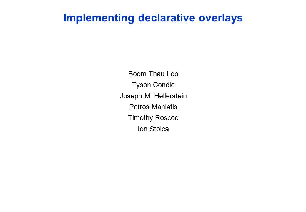Implementing declarative overlays Boom Thau Loo Tyson Condie Joseph M. Hellerstein Petros Maniatis Timothy Roscoe Ion Stoica