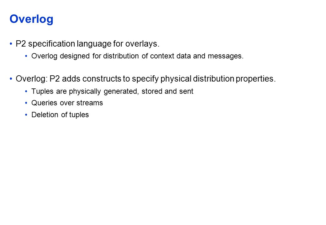 Overlog P2 specification language for overlays. Overlog designed for distribution of context data and messages. Overlog: P2 adds constructs to specify