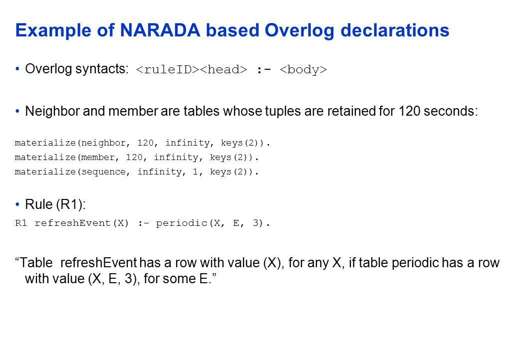 Example of NARADA based Overlog declarations Overlog syntacts: :- Neighbor and member are tables whose tuples are retained for 120 seconds: materialize(neighbor, 120, infinity, keys(2)).