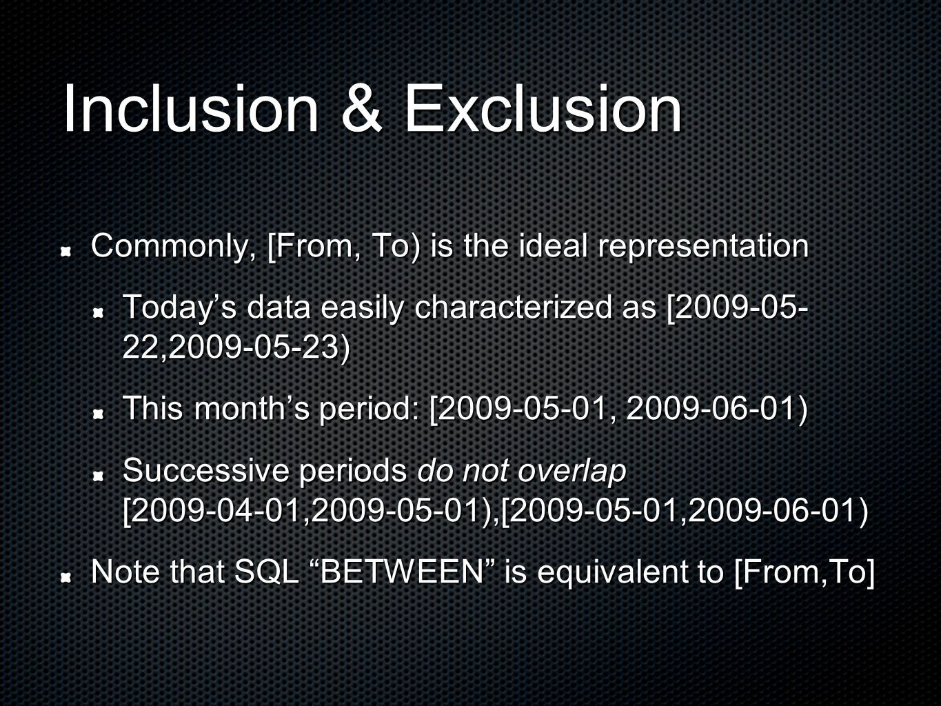 Inclusion & Exclusion Commonly, [From, To) is the ideal representation Today's data easily characterized as [2009-05- 22,2009-05-23) This month's period: [2009-05-01, 2009-06-01) Successive periods do not overlap [2009-04-01,2009-05-01),[2009-05-01,2009-06-01) Note that SQL BETWEEN is equivalent to [From,To]