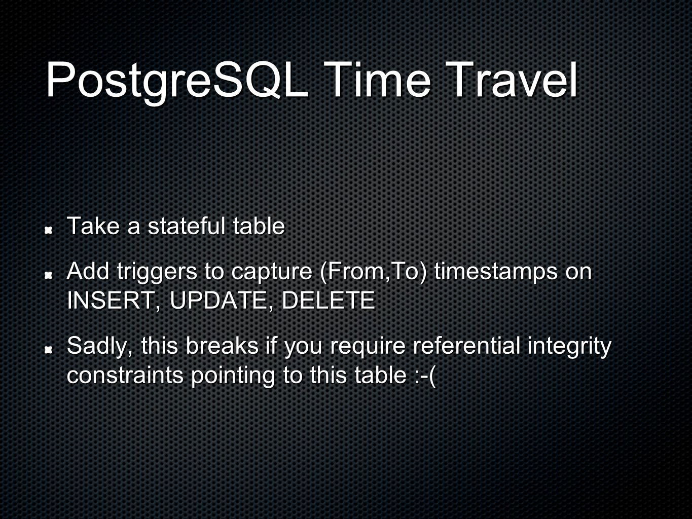 PostgreSQL Time Travel Take a stateful table Add triggers to capture (From,To) timestamps on INSERT, UPDATE, DELETE Sadly, this breaks if you require referential integrity constraints pointing to this table :-(