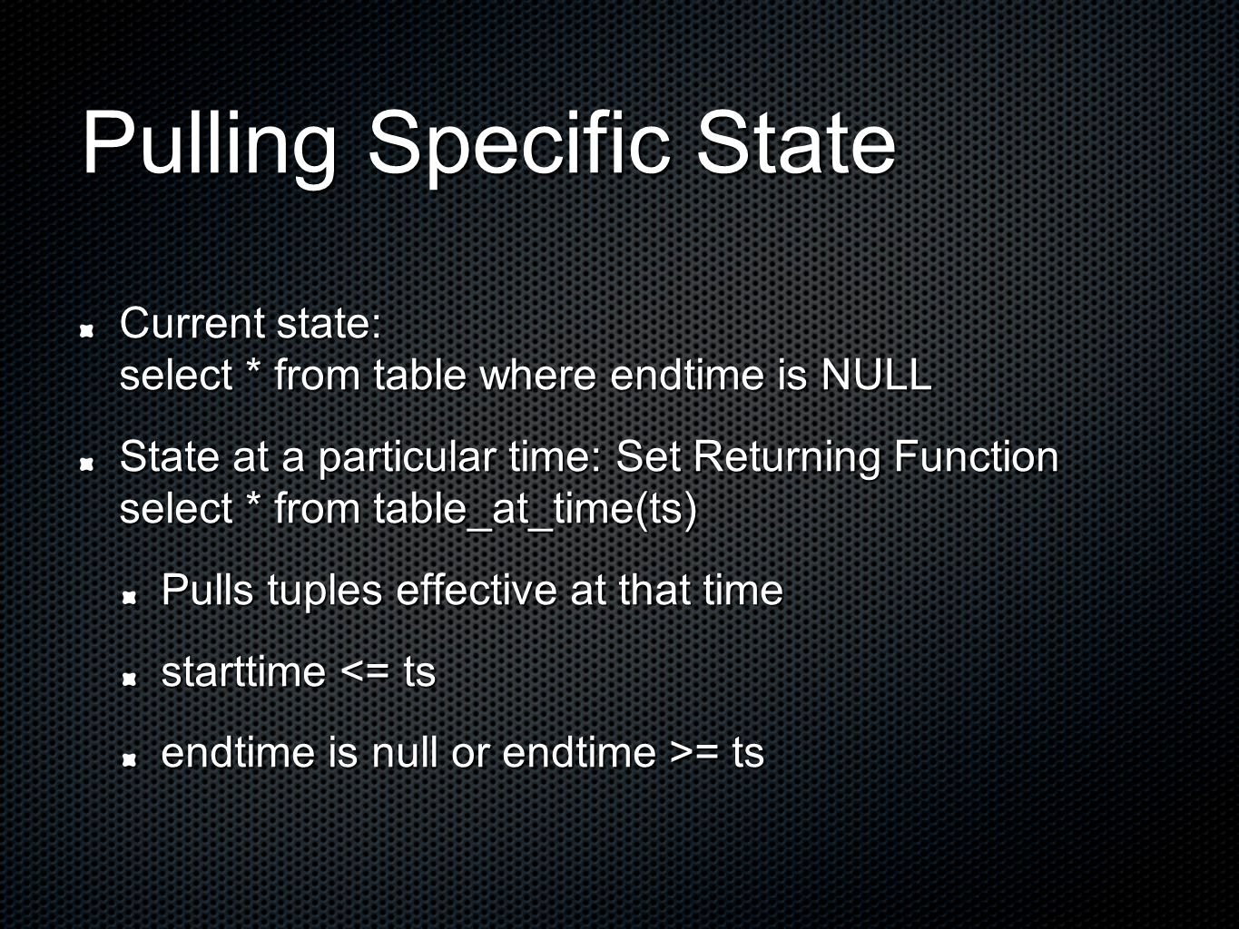 Pulling Specific State Current state: select * from table where endtime is NULL State at a particular time: Set Returning Function select * from table_at_time(ts) Pulls tuples effective at that time starttime <= ts endtime is null or endtime >= ts