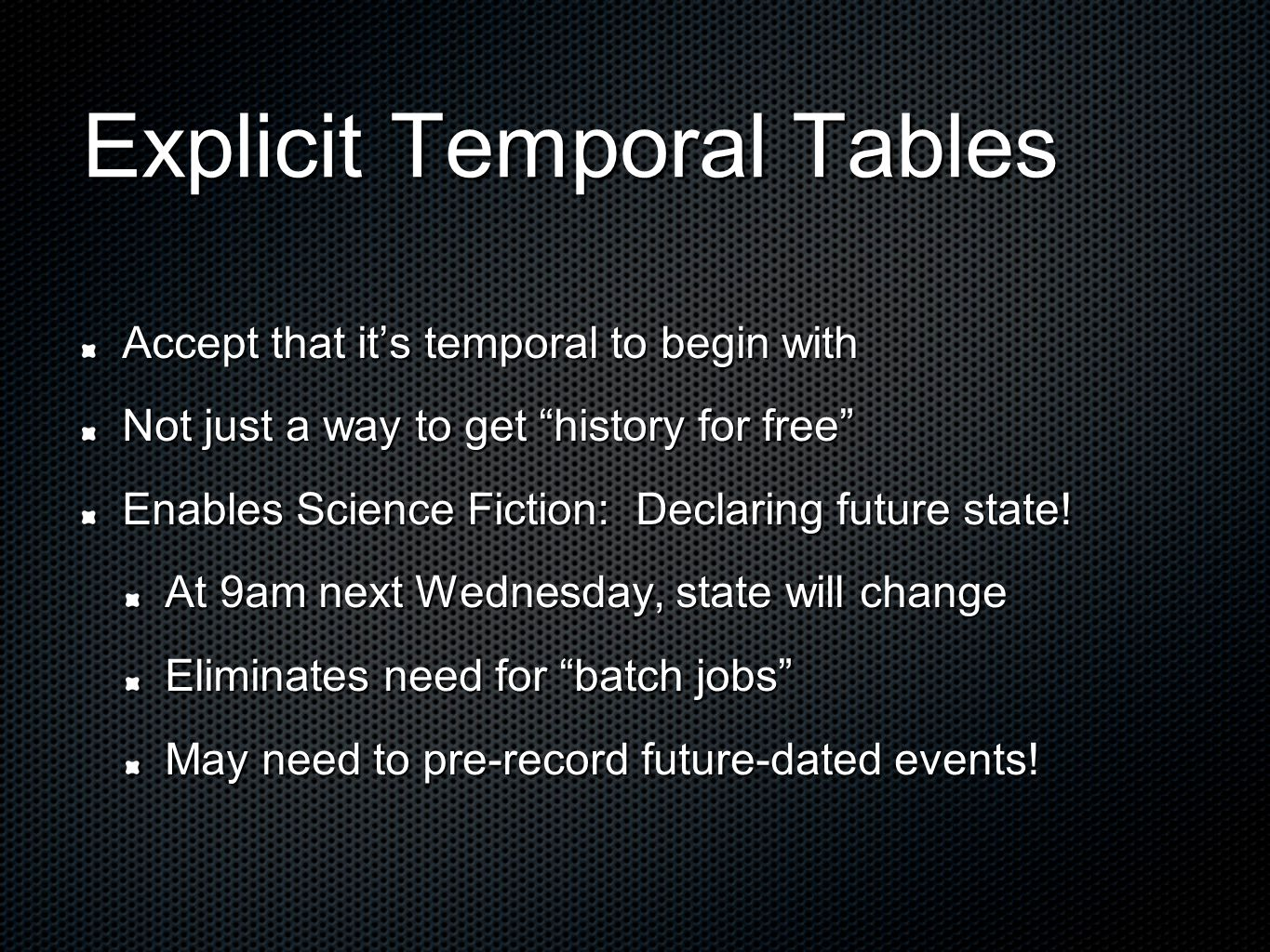 Explicit Temporal Tables Accept that it's temporal to begin with Not just a way to get history for free Enables Science Fiction: Declaring future state.