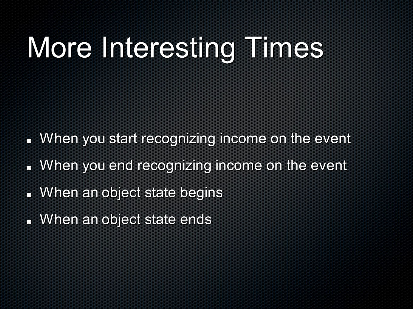 More Interesting Times When you start recognizing income on the event When you end recognizing income on the event When an object state begins When an object state ends