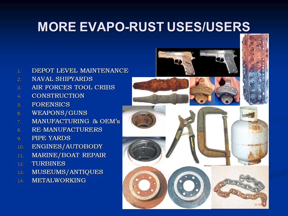 MORE EVAPO-RUST USES/USERS 1. DEPOT LEVEL MAINTENANCE 2. NAVAL SHIPYARDS 3. AIR FORCES TOOL CRIBS 4. CONSTRUCTION 5. FORENSICS 6. WEAPONS/GUNS 7. MANU