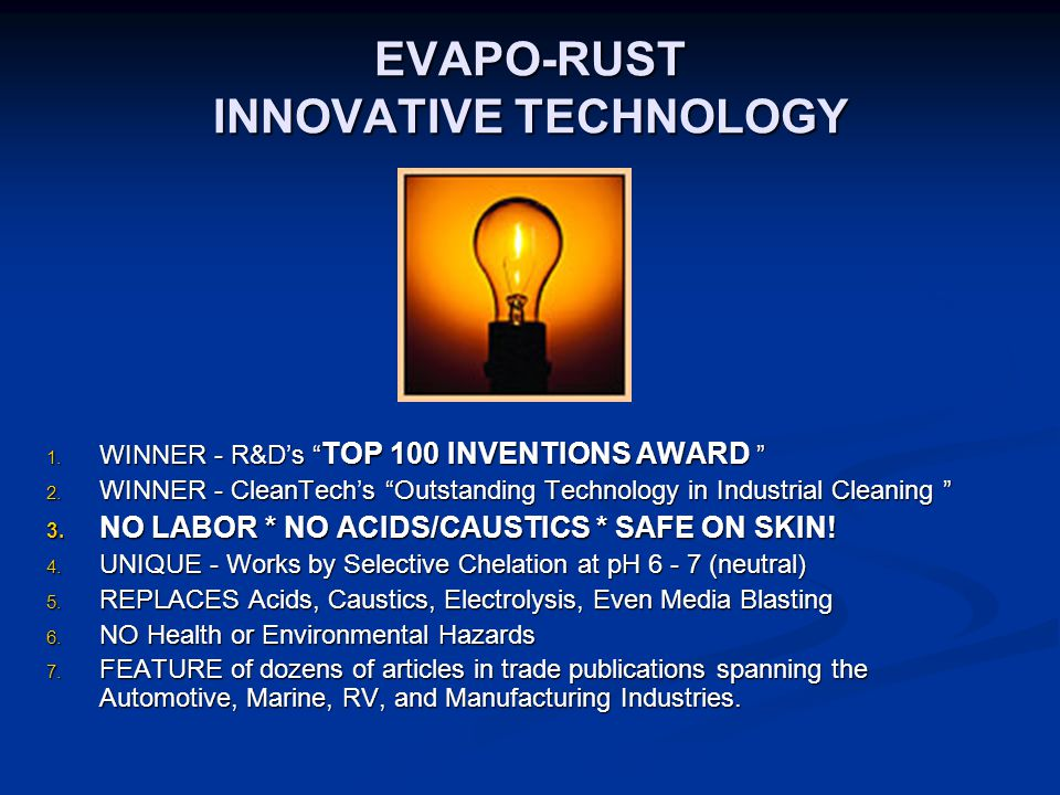 "EVAPO-RUST INNOVATIVE TECHNOLOGY  WINNER - R&D's "" TOP 100 INVENTIONS AWARD ""  WINNER - CleanTech's ""Outstanding Technology in Industrial Cleaning"