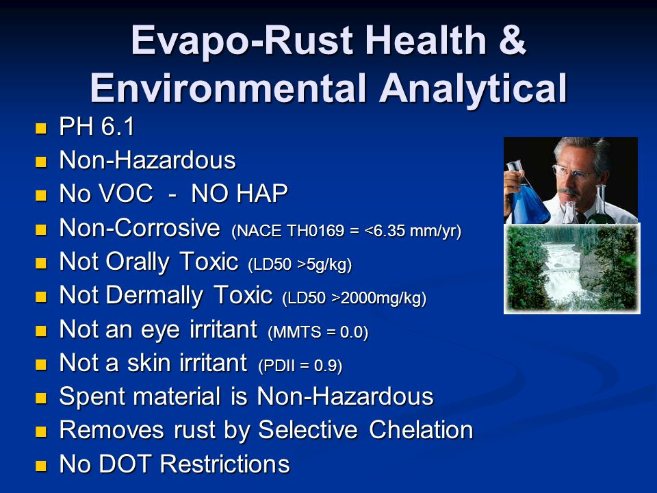 Evapo-Rust Health & Environmental Analytical PH 6.1 PH 6.1 Non-Hazardous Non-Hazardous No VOC - NO HAP No VOC - NO HAP Non-Corrosive (NACE TH0169 = <6